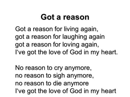 Got a reason Got a reason for living again, got a reason for laughing again got a reason for loving again, I've got the love of God in my heart. No reason.