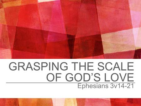 GRASPING THE SCALE OF GOD'S LOVE Ephesians 3v14-21.
