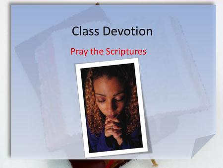Class Devotion Pray the Scriptures. Col. 1:9-12 (NIV) For this reason, since the day we heard about you, we have not stopped praying for you and asking.