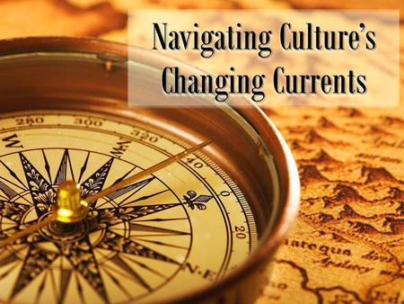 Navigating Culture's Changing Currents. Have a good crew Navigating Culture's Changing Currents.