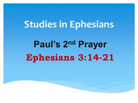 Studies in Ephesians Paul's 2 nd Prayer Ephesians 3:14-21.