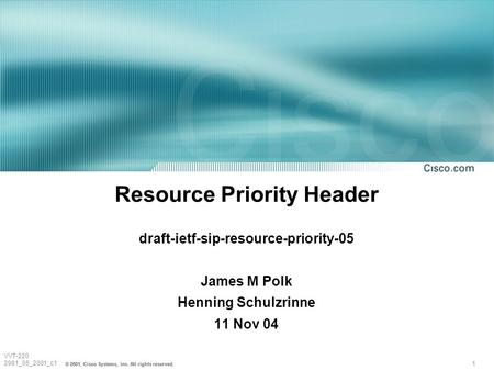 1 © 2001, Cisco Systems, Inc. All rights reserved. VVT-220 2981_05_2001_c1 Resource Priority Header draft-ietf-sip-resource-priority-05 James M Polk Henning.
