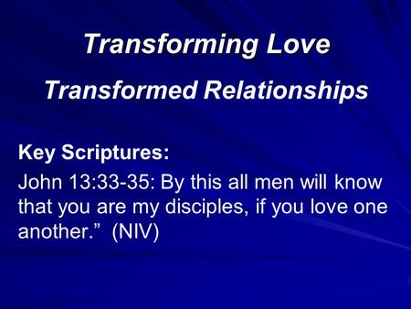 Transforming Love Transformed Relationships Key Scriptures: John 13:33-35: By this all men will know that you are my disciples, if you love one another.""