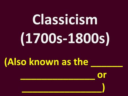 Classicism (1700s-1800s) (Also known as the ______ ______________ or _______________)
