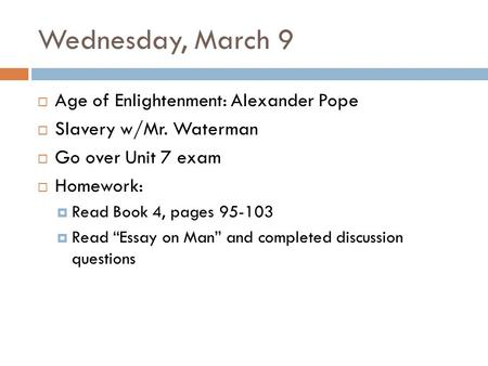 Wednesday, March 9  Age of Enlightenment: Alexander Pope  Slavery w/Mr. Waterman  Go over Unit 7 exam  Homework:  Read Book 4, pages 95-103  Read.