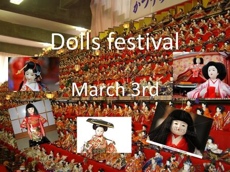 Dolls festival March 3rd. The dolls festival takes place on march the 3 rd. Hina means dolls and matsuri means festival. It's a time to pray for the health.