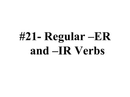#21- Regular –ER and –IR Verbs. El estándard Comparisons 4.1: Students demonstrate an understanding of the nature of language through comparison of English.