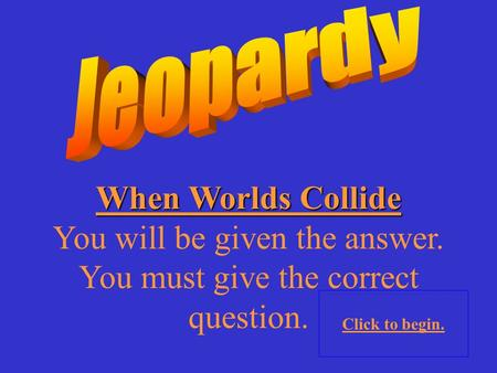 When Worlds Collide You will be given the answer. You must give the correct question. Click to begin.