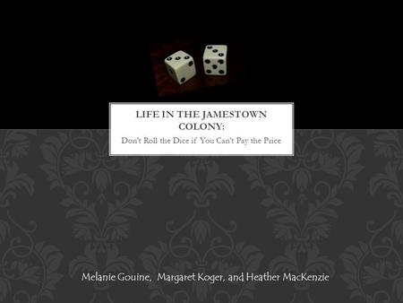 Don't Roll the Dice if You Can't Pay the Price Melanie Gouine, Margaret Koger, and Heather MacKenzie.