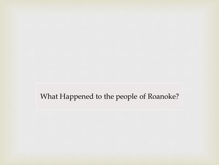 What Happened to the people of Roanoke?. Arizona State Standards Concept 1: Research Skills for History PO 4. Locate information using both primary and.