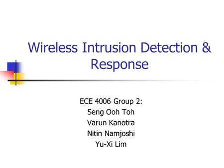 Wireless Intrusion Detection & Response ECE 4006 Group 2: Seng Ooh Toh Varun Kanotra Nitin Namjoshi Yu-Xi Lim.