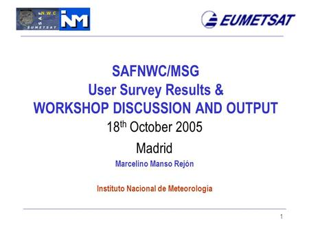 1 SAFNWC/MSG User Survey Results & WORKSHOP DISCUSSION AND OUTPUT 18 th October 2005 Madrid Marcelino Manso Rejón Instituto Nacional de Meteorología.