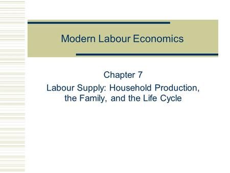 Modern Labour Economics Chapter 7 Labour Supply: Household Production, the Family, and the Life Cycle.
