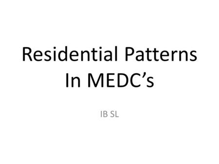 Residential Patterns In MEDC's IB SL. Location Clear pattern of residential location. Highest residential cities are associated with inner-city areas.