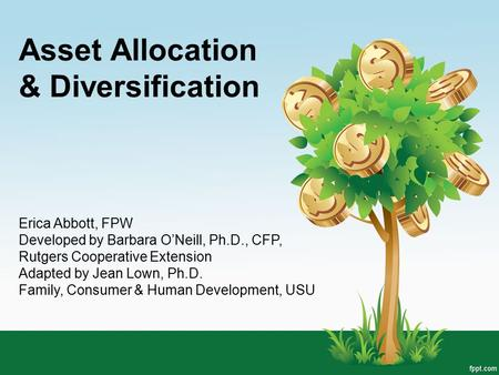 Asset Allocation & Diversification Erica Abbott, FPW Developed by Barbara O'Neill, Ph.D., CFP, Rutgers Cooperative Extension Adapted by Jean Lown, Ph.D.