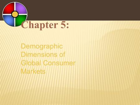 Chapter 5: Demographic Dimensions of Global Consumer Markets.