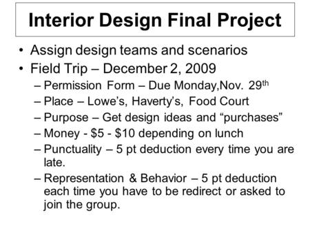 Interior Design Final Project Assign design teams and scenarios Field Trip – December 2, 2009 –Permission Form – Due Monday,Nov. 29 th –Place – Lowe's,