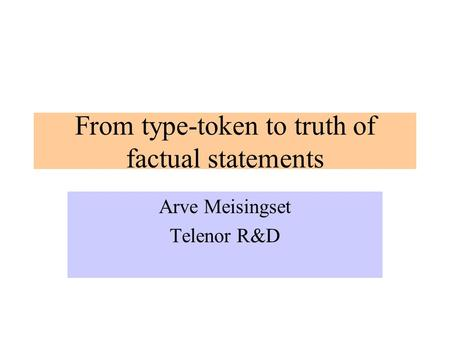 From type-token to truth of factual statements Arve Meisingset Telenor R&D.