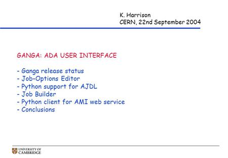 K. Harrison CERN, 22nd September 2004 GANGA: ADA USER INTERFACE - Ganga release status - Job-Options Editor - Python support for AJDL - Job Builder - Python.
