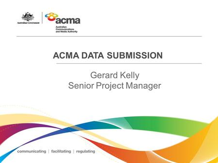 ACMA DATA SUBMISSION Gerard Kelly Senior Project Manager.
