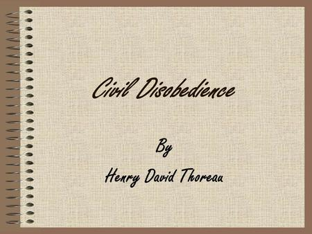 "Civil Disobedience By Henry David Thoreau. Civil Disobedience ""That government is best which governs least."" Making reference to the bureaucracy and red."