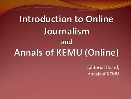 Editorial Board, Annals of KEMU. Online Journalism Online presence of any material that has traditionally been made public in print format Synonyms: Electronic.