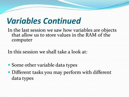 Variables Continued In the last session we saw how variables are objects that allow us to store values in the RAM of the computer In this session we shall.