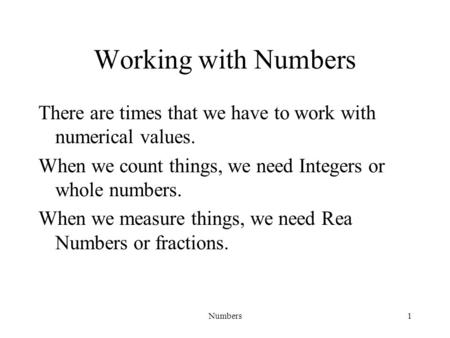 Numbers1 Working with Numbers There are times that we have to work with numerical values. When we count things, we need Integers or whole numbers. When.