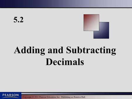 Copyright © 2011 Pearson Education, Inc. Publishing as Prentice Hall. 5.2 Adding and Subtracting Decimals.