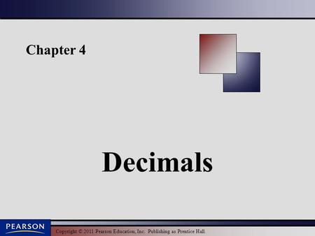 Copyright © 2011 Pearson Education, Inc. Publishing as Prentice Hall. Chapter 4 Decimals.