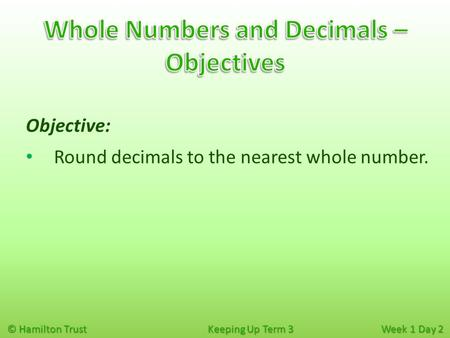 © Hamilton Trust Keeping Up Term 3 Week 1 Day 2 Objective: Round decimals to the nearest whole number.