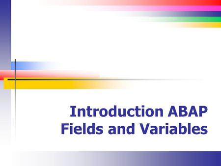 Introduction ABAP Fields and Variables. Slide 2 Fields (Introduction) In ABAP, fields (or data objects) are named locations in memory Variables store.