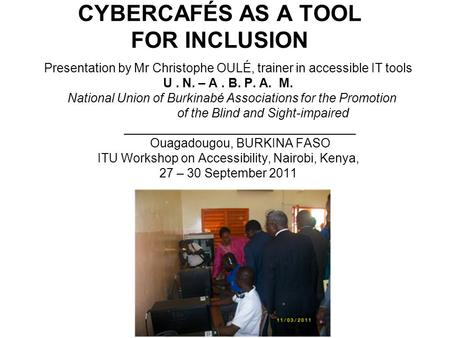 CYBERCAFÉS AS A TOOL FOR INCLUSION Presentation by Mr Christophe OULÉ, trainer in accessible IT tools U. N. – A. B. P. A. M. National Union of Burkinabé.