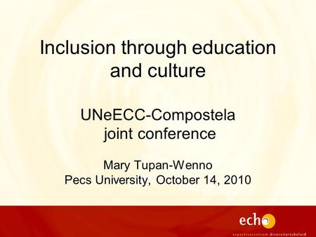 Inclusion through education and culture UNeECC-Compostela joint conference Mary Tupan-Wenno Pecs University, October 14, 2010.