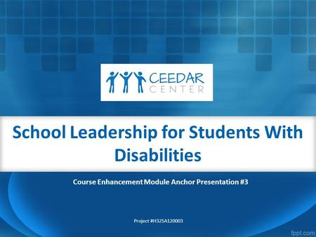 School Leadership for Students With Disabilities Project #H325A120003 Course Enhancement Module Anchor Presentation #3.