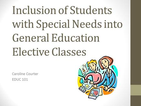 Inclusion of Students with Special Needs into General Education Elective Classes Caroline Courter EDUC 101.