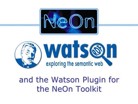 And the Watson Plugin for the NeOn Toolkit. IST-2005-027595 NeOn-project.org The Semantic Web is growing… 0 5 10 15 20 25 30 35 40 45 20032004 #SW Pages.
