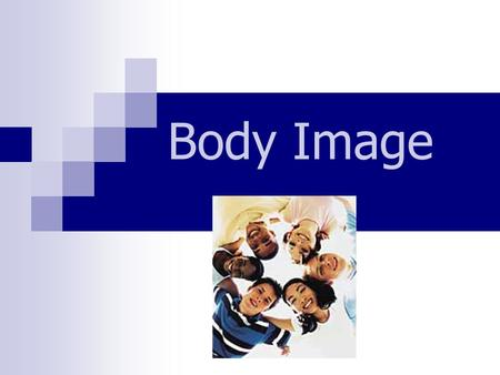 Body Image.  A picture in our mind's eye  Belief about how others perceive us  How we feel living in our bodies.
