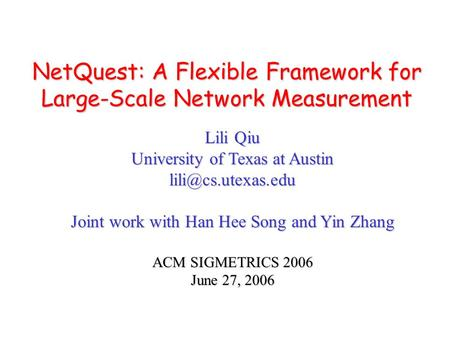 NetQuest: A Flexible Framework for Large-Scale Network Measurement Lili Qiu University of Texas at Austin Joint work with Han Hee Song.