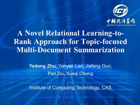 A Novel Relational Learning-to- Rank Approach for Topic-focused Multi-Document Summarization Yadong Zhu, Yanyan Lan, Jiafeng Guo, Pan Du, Xueqi Cheng Institute.