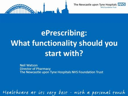 EPrescribing: What functionality should you start with? Neil Watson Director of Pharmacy The Newcastle upon Tyne Hospitals NHS Foundation Trust.
