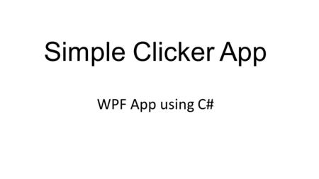 Simple Clicker App WPF App using C#. App Requirement Need a 'counter' display, which starts at 0 Need a 'clicker' button ! Pressing the clicker every.