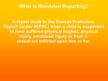 What is Mandated Reporting? A report made to the Kansas Protection Report Center (KPRC) when a child is suspected to have suffered physical neglect, physical.