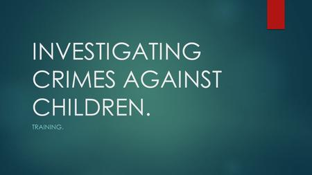 INVESTIGATING CRIMES AGAINST CHILDREN. TRAINING..