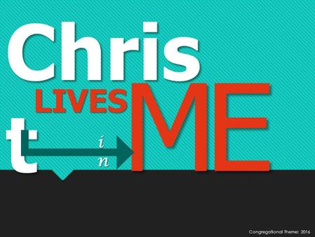 Chris t LIVES ME inininin Congregational Theme: 2016.