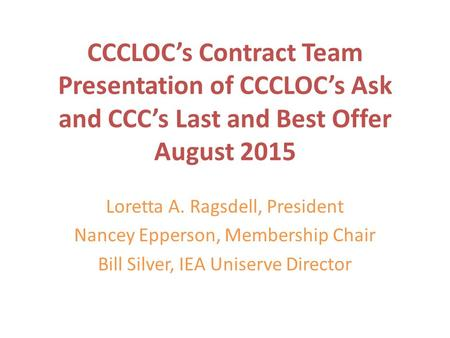CCCLOC's Contract Team Presentation of CCCLOC's Ask and CCC's Last and Best Offer August 2015 Loretta A. Ragsdell, President Nancey Epperson, Membership.