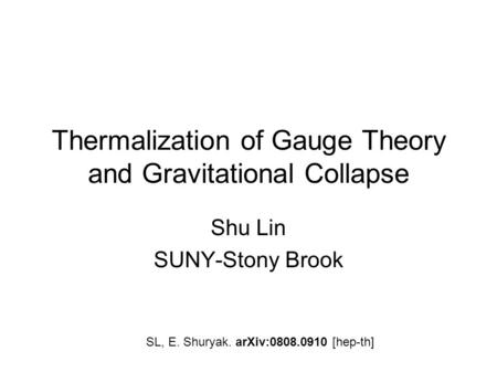Thermalization of Gauge Theory and Gravitational Collapse Shu Lin SUNY-Stony Brook SL, E. Shuryak. arXiv:0808.0910 [hep-th]