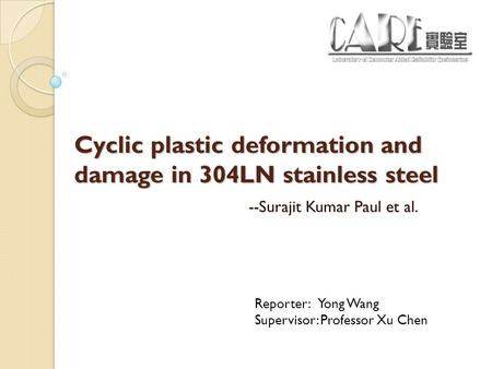 Cyclic plastic deformation and damage in 304LN stainless steel --Surajit Kumar Paul et al. Reporter: Yong Wang Supervisor: Professor Xu Chen.