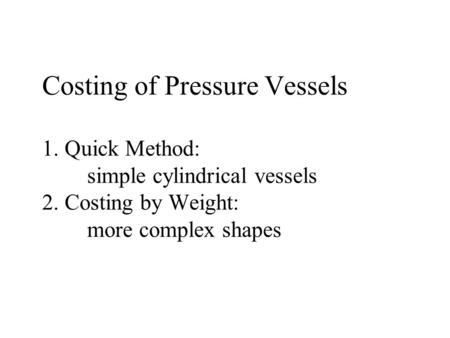 Costing of Pressure Vessels 1. Quick Method: simple cylindrical vessels 2. Costing by Weight: more complex shapes.