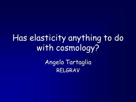 Has elasticity anything to do with cosmology? Angelo Tartaglia RELGRAV.